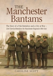 The Manchester Bantams : The Story of a Pals Battalion and a City at War - 23rd (Service) Battalion the Manchester Regiment (8th City), Hardback Book