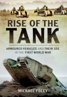 Rise of the Tank : Armoured Vehicles and Their Use in the First World War, Hardback Book
