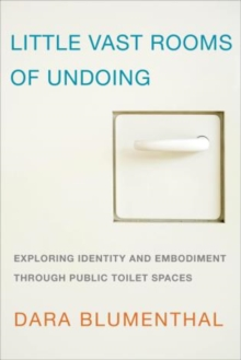 Little Vast Rooms of Undoing : Exploring Identity and Embodiment Through Public Toilet Spaces, Paperback Book