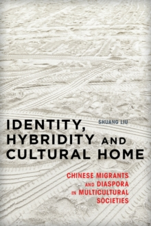 Identity, Hybridity and Cultural Home : Chinese Migrants and Diaspora in Multicultural Societies, Hardback Book
