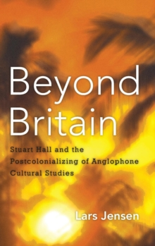Beyond Britain : Stuart Hall and the Postcolonializing of Anglophone Cultural Studies, Hardback Book