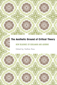 The Aesthetic Ground of Critical Theory : New Readings of Benjamin and Adorno, Paperback Book