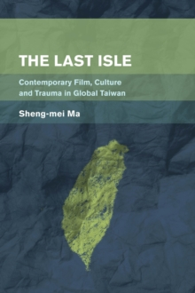 The Last Isle : Contemporary Film, Culture and Trauma in Global Taiwan, Paperback Book
