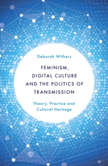 Feminism, Digital Culture and the Politics of Transmission : Theory, Practice and Cultural Heritage, Paperback Book