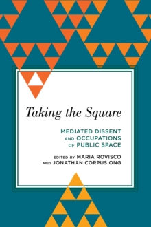 Taking the Square : Mediated Dissent and Occupations of Public Space, Paperback Book