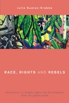 Race, Rights and Rebels : Alternatives to Human Rights and Development from the Global South, Paperback Book