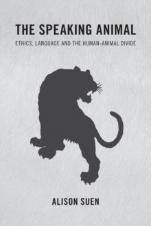 The Speaking Animal : Ethics, Language and the Human-Animal Divide, Paperback Book