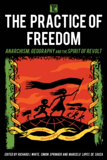The Practice of Freedom : Anarchism, Geography, and the Spirit of Revolt, Paperback Book