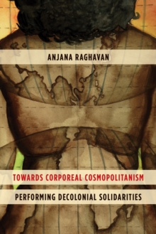 Towards Corporeal Cosmopolitanism : Performing Decolonial Solidarities, Hardback Book
