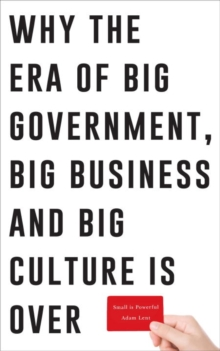 Small is Powerful : Why the Era of Big Government, Big Business and Big Culture is Over, Paperback Book