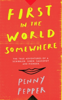 First in the World Somewhere : The True Adventures of a Scribbler, Siren, Saucepot and Pioneer, Hardback Book