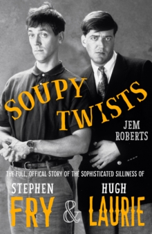Soupy Twists : The Full Official Story of the Sophisticated Silliness of Fry and Laurie, Hardback Book