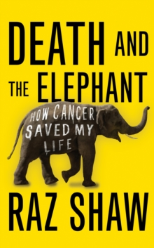 Death and the Elephant : How Cancer Saved My Life, Hardback Book
