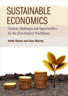 Sustainable Economics : Context, Challenges and Opportunities for the 21st-Century Practitioner, Paperback Book