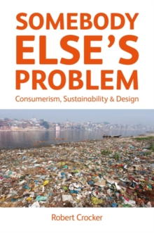 Somebody Else's Problem : Consumerism, Sustainability and Design, Paperback Book