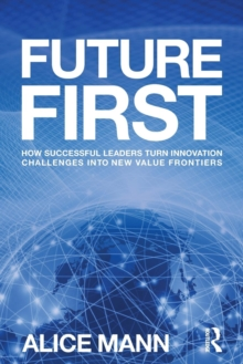 Future First : How Successful Leaders Turn Innovation Challenges into New Value Frontiers, Paperback / softback Book