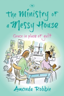 The Ministry of a Messy House : Grace in Place of Guilt, Paperback Book