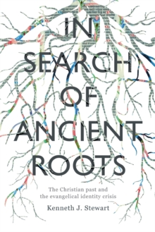 In Search Of Ancient Roots : The Christian Past And The Evangelical Identity Crisis, Paperback Book