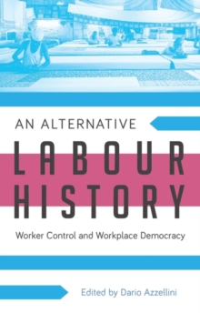 An Alternative Labour History : Worker Control and Workplace Democracy, Paperback / softback Book