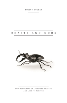 Beasts and Gods : How Democracy Changed its Meaning and Lost its Purpose, Paperback Book