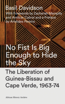 No Fist is Big Enough to Hide the Sky : The Liberation of Guinea-Bissau and Cape Verde, 1963-74, Paperback Book