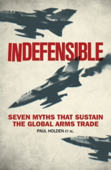 Indefensible : Seven Myths that Sustain the Global Arms Trade, PDF eBook
