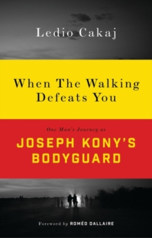 When The Walking Defeats You : One Man's Journey as Joseph Kony's Bodyguard, Paperback Book