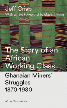 The Story of an African Working Class : Ghanaian Miners' Struggles 1870-1980, Paperback Book