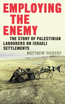 Employing the 'Enemy' : The Story of Palestinian Labourers on Israeli Settlements, Paperback Book