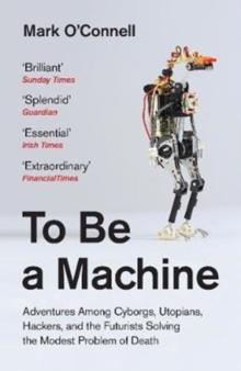 To Be a Machine : Adventures Among Cyborgs, Utopians, Hackers, and the Futurists Solving the Modest Problem of Death, Paperback Book
