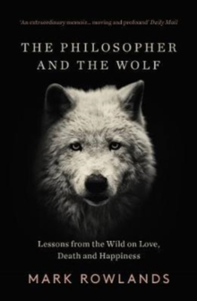 The Philosopher and the Wolf : Lessons From the Wild on Love, Death and Happiness, Paperback Book
