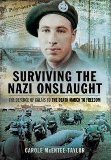 Surviving the Nazi Onslaught : The Defence of Calais to the Death March for Freedom, Hardback Book