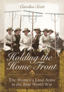 Holding the Home Front : The Women's Land Army in the First World War, Hardback Book