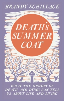 Death's Summer Coat : What the History of Death and Dying Can Tell Us About Life and Living, Hardback Book