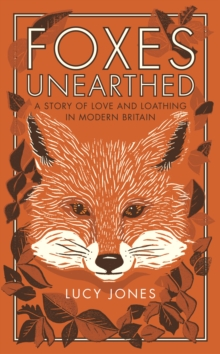 Foxes Unearthed : A Story of Love and Loathing in Modern Britain, Paperback Book