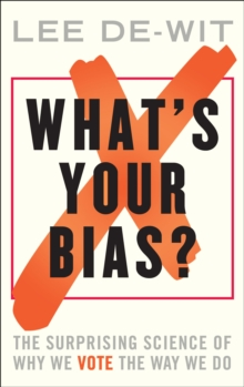 What's Your Bias? : The Surprising Science of Why We Vote the Way We Do, Hardback Book