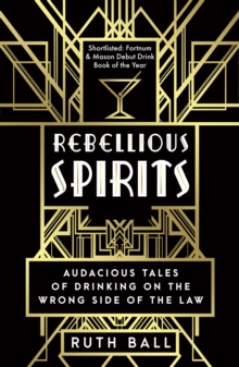 Rebellious Spirits : Audacious Tales of Drinking on the Wrong Side of the Law, Paperback / softback Book