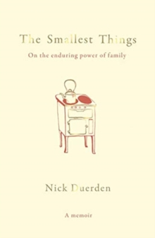 The Smallest Things : On the Enduring Power of Family - A Memoir of Tiny Dramas, Hardback Book