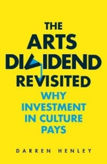 The Arts Dividend Revisited : Why Investment in Culture Pays, Paperback / softback Book