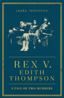 Rex v Edith Thompson : A Tale of Two Murders, Hardback Book