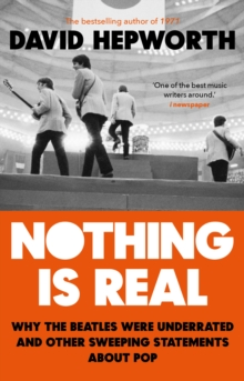 Nothing is Real : The Beatles Were Underrated And Other Sweeping Statements About Pop, Paperback / softback Book