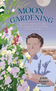 Moon Gardening : Ancient and Natural Ways to Grow Healthier, Tastier Food, Hardback Book