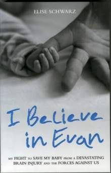 I Believe in Evan : My Fight to Save My Baby from a Devastating Brain Injury and the Forces Against Us, Paperback Book