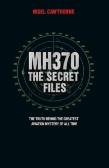 MH370, The Secret Files : The Truth Behind the Greatest Aviation Mystery of All Time, Paperback Book
