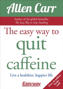 The Easy Way to Quit Caffeine : Live a healthier, happier life, Paperback / softback Book