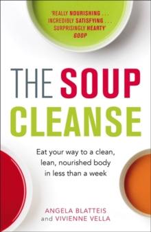 The Soup Cleanse : Eat Your Way to a Clean, Lean, Nourished Body in Less than a Week, Paperback / softback Book