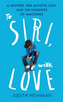 To Siri, With Love : A mother, her autistic son, and the kindness of a machine, Hardback Book
