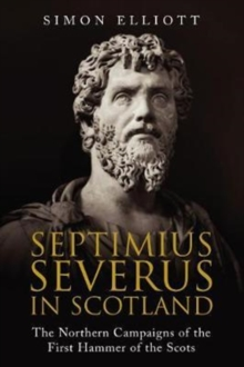 Septimius Severus in Scotland : The Northern Campaigns of the First Hammer of the Scots, Hardback Book