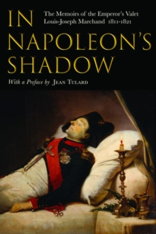 In Napoleon's Shadow : The Memoirs of Louis-Joseph Marchand, Valet and Friend of the Emperor 1811-1821, Paperback / softback Book