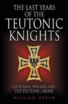 The Last Years of the Teutonic Knights : Lithuania, Poland and the Teutonic Order, Hardback Book